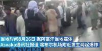 喀布尔机场爆 炸超百人死亡 目击者讲述喀布尔爆 炸事件
